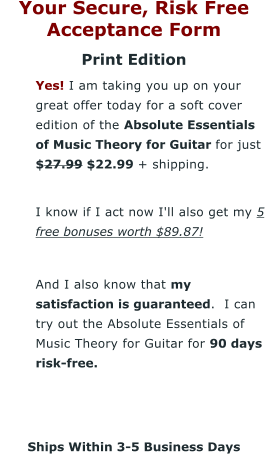 Your Secure, Risk Free Acceptance Form Print Edition 	Yes! I am taking you up on your great offer today for a soft cover edition of the Absolute Essentials of Music Theory for Guitar for just $27.99 $22.99 + shipping. 	I know if I act now I'll also get my 5 free bonuses worth $89.87!  	And I also know that my satisfaction is guaranteed.  I can try out the Absolute Essentials of Music Theory for Guitar for 90 days risk-free.    Ships Within 3-5 Business Days