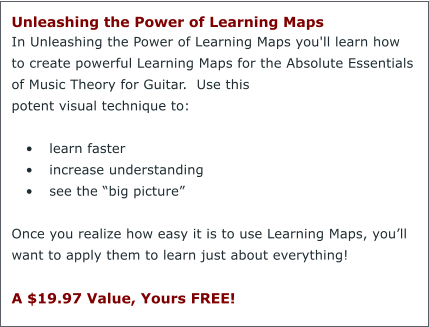 "Unleashing the Power of Learning Maps  In Unleashing the Power of Learning Maps you'll learn how to create powerful Learning Maps for the Absolute Essentials of Music Theory for Guitar.  Use this potent visual technique to:  •	learn faster •	increase understanding •	see the ""big picture""  Once you realize how easy it is to use Learning Maps, you'll want to apply them to learn just about everything!  A $19.97 Value, Yours FREE!"